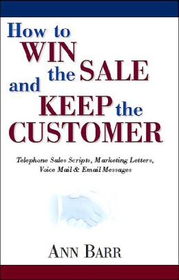 How to Win the Sale and Keep the Customer: Telephone Sales Scripts, Marketing Letters, Voice Mail and EMail Messages