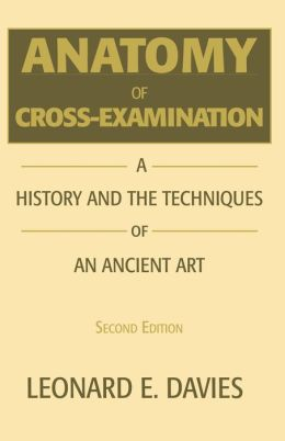 Anatomy of Cross-Examination: A History and the Techniquies of an Ancient Art