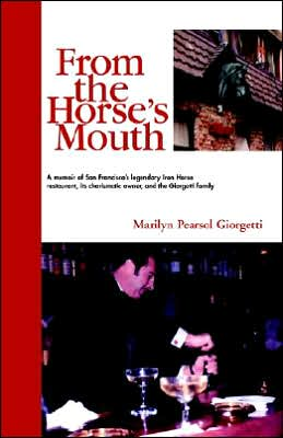 From the Horse's Mouth: A Memoir of San Francisco's Legendary Iron Horse Restaurant, its charismatic owner, and the Giorgetti Family
