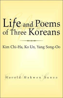 Life and Poems of Three Koreans: Kim Chi-Ha, Ko un, Yang Song-Oo: Kim Chi-Ha, Ko un, Yang Song-Oo