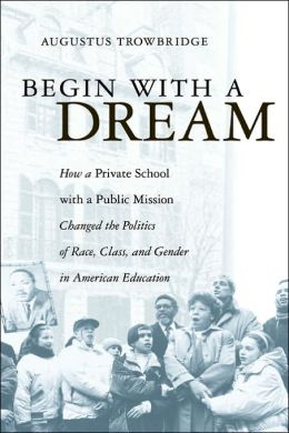 Begin with A Dream: How a Private School with a Public Mission Changed the Politics of Race, Class, and Gender in American Education