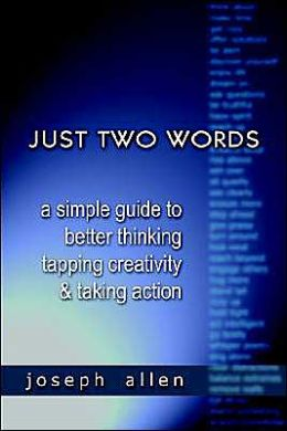 Just Two Words: A Simple Guide to Better Thinking, Tapping Creativity and Taking Action