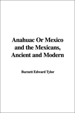 Anahuac or Mexico and the Mexicans, Ancient and Modern