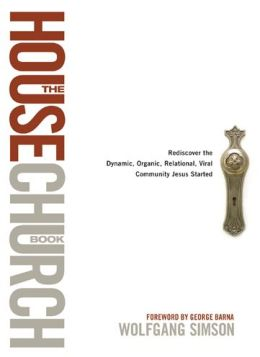 The House Church Book: Rediscover the Dynamic, Organic, Relational, Viral Community Jesus Started