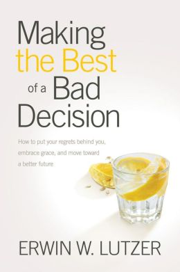 Making the Best of a Bad Decision: How to Put Your Regrets behind You, Embrace Grace, and Move toward a Better Future