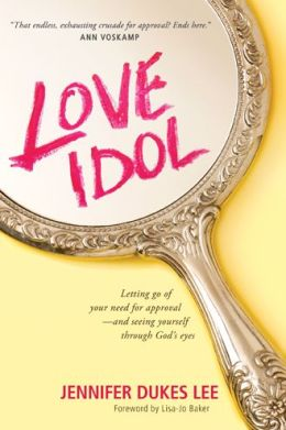 Love Idol: Letting Go of Your Need for Approval-and Seeing Yourself through God's Eyes