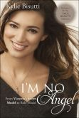 Book Cover Image. Title: I'm No Angel:  From Victoria's Secret Model to Role Model, Author: Kylie Bisutti