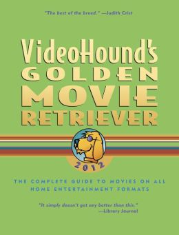 VideoHound's Golden Movie Retriever 2012: The Complete Guide to Movies on VHS, DVD, and Hi-Def Formats