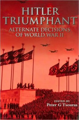 Hitler Triumphant: Alternate Decisions of World War II