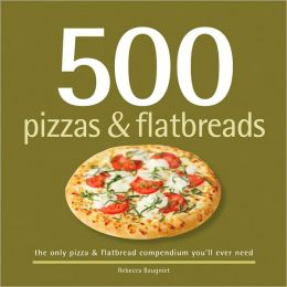500 Pizzas and Flatbreads: The Only Pizza and Flatbread Compendium You'll Ever Need
