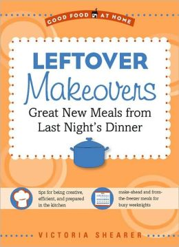 Leftover Makeovers: Great New Meals from Last Night's Dinner (Good Food at Home Series)
