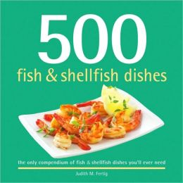 500 Fish and Shellfish Dishes: The Only Compendium of Fish and Shellfish Dishes You'll Ever Need