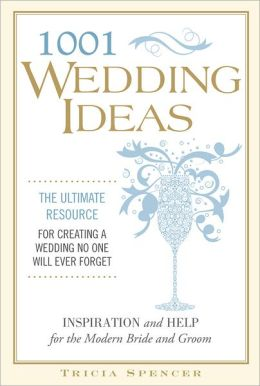 1,001 Wedding Ideas: The Ultimate Resource for Fresh Ideas, Strategies, and Solutions