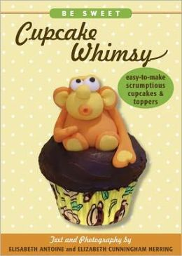 Be Sweet: Cupcake Whimsy: Easy-to-Make Scrumptios Cupcakes & Toppers