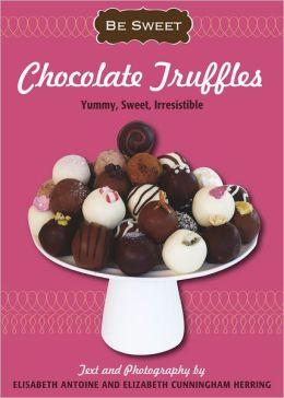 Be Sweet: Chocolate Truffles: Yummy, Sweet, Irresistible