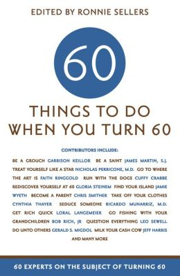 60 Things To Do When You Turn 60: 60 Experts on the Subject of Turning 60