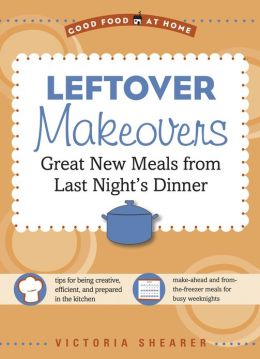 Leftover Makeovers: Great New Meals from Last Night's Dinner