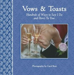 Vows & Toasts: Hundreds of Ways to Say I Do and Here's To You