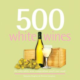 500 White Wines: The Only White Wine Compendium You'll Ever Need