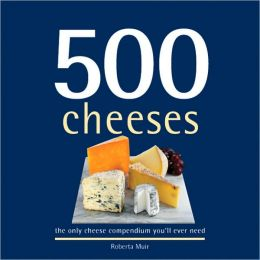 500 Cheeses: The Only Cheese Compendium You'll Ever Need