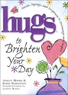 Hugs to Brighten Your Day: Stories, Sayings, and Scriptures to Encourage and Inspire