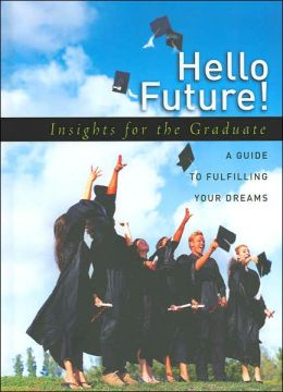Hello Future! Insights for the Graduate: A Guide to Fulfilling Your Dreams