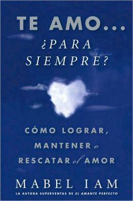 Te amo... ¿Para siempre? (I Love You. Now What?): Como lograr, mantener o rescatar el amor