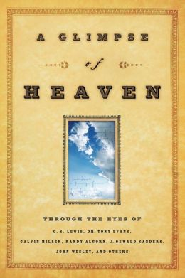 Glimpse of Heaven: Through the Eyes of C.S. Lewis, Dr. Tony Evans, Calvin Miller, Randy Alcorn, J. Oswald Sanders, John Wesly, and Others