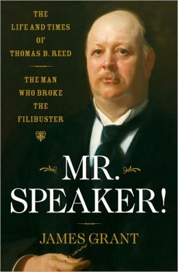 Mr. Speaker!: The Life and Times of Thomas B. Reed, the Man Who Broke the Filibuster