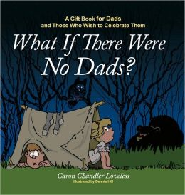 What If There Were No Dads?: A Gift Book for Dads and Those Who Wish to Celebrate Them
