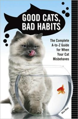 Good Cats, Bad Habits: The Complete A-to-Z Guide for When Your Cat Misbehaves