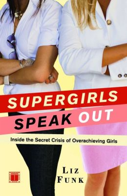 Supergirls Speak Out: Inside the Secret Crisis of Overachieving Girls