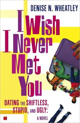 I Wish I Never Met You: Dating the Shiftless, Stupid, and Ugly