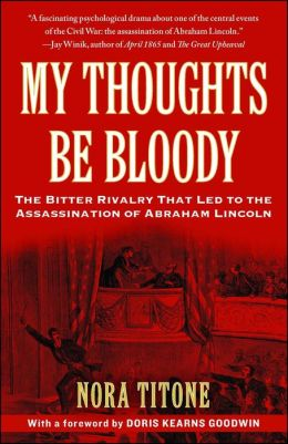 My Thoughts Be Bloody: The Bitter Rivalry That Led to the Assassination of Abraham Lincoln