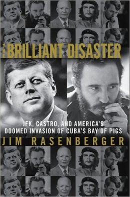 The Brilliant Disaster: JFK, Castro, and America's Doomed Invasion of Cuba's Bay of Pigs