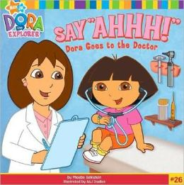 Say Ahhh!: Dora Goes to the Doctor (Dora the Explorer Series)