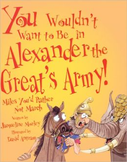 You Wouldn't Want To Be In Alexander The Great's Army! (Turtleback School & Library Binding Edition)