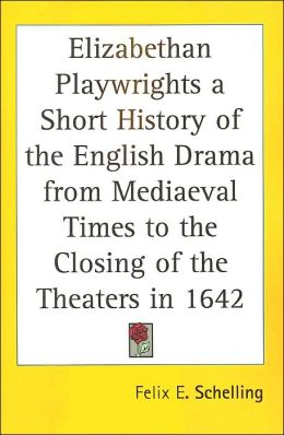 Elizabethan Playwrights a Short History of the English Drama from Mediaeval Times to the Closing of the Theaters in 1642
