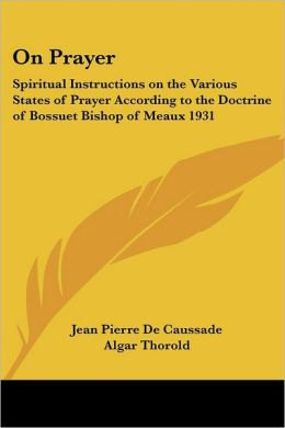 On Prayer: Spiritual Instructions on the Various States of Prayer According to the Doctrine of Bossuet Bishop of Meaux 1931