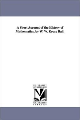 A Short Account of the History of Mathematics, by W. W. Rouse Ball