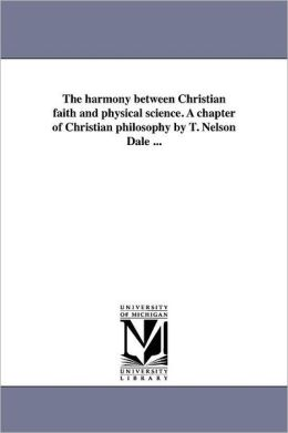 The Harmony Between Christian Faith And Physical Science. A Chapter Of Christian Philosophy By T. Nelson Dale ...