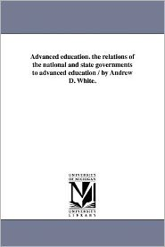 Advanced Education. The Relations Of The National And State Governments To Advanced Education / By Andrew D. White.