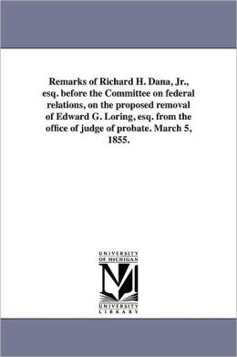 Remarks Of Richard H. Dana, Jr., Esq. Before The Committee On Federal Relations, On The Proposed Removal Of Edward G. Loring, Esq. From The Office Of Judge Of Probate. March 5, 1855.