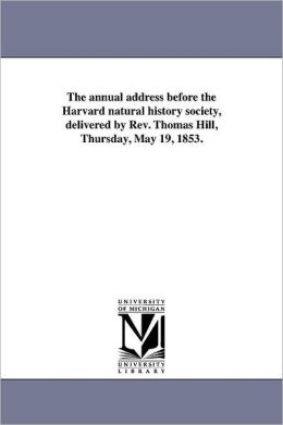 The Annual Address Before The Harvard Natural History Society, Delivered By Rev. Thomas Hill, Thursday, May 19, 1853.