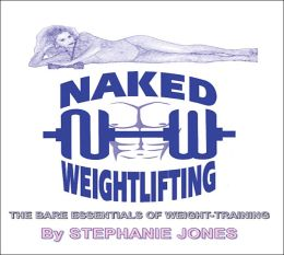 Naked Weightlifting : The Bare Essentials of Weight-Training