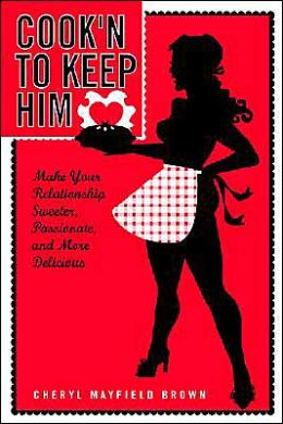 Cook'n To Keep Him: Make Your Relationship Sweeter, Passionate And More Delicious