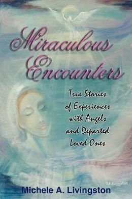 Miraculous Encounters: True Stories of Experiences with Angels and Departed Loved Ones