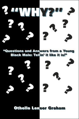 Why: Questions and Answers from a Young Black Male: Tellin it like it is