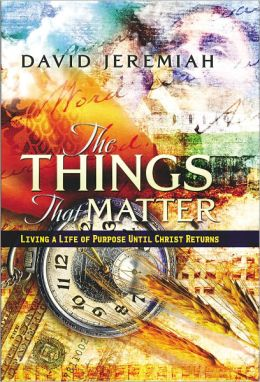 The Things That Matter: Living a Life of Purpose Until Christ Returns David Jeremiah