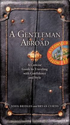 A Gentleman Abroad: A Concise Guide to Traveling with Confidence, Courtesy, and Style